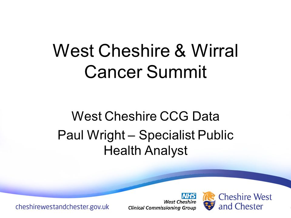 West Cheshire & Wirral Cancer Summit West Cheshire CCG Data Paul Wright – Specialist Public Health Analyst