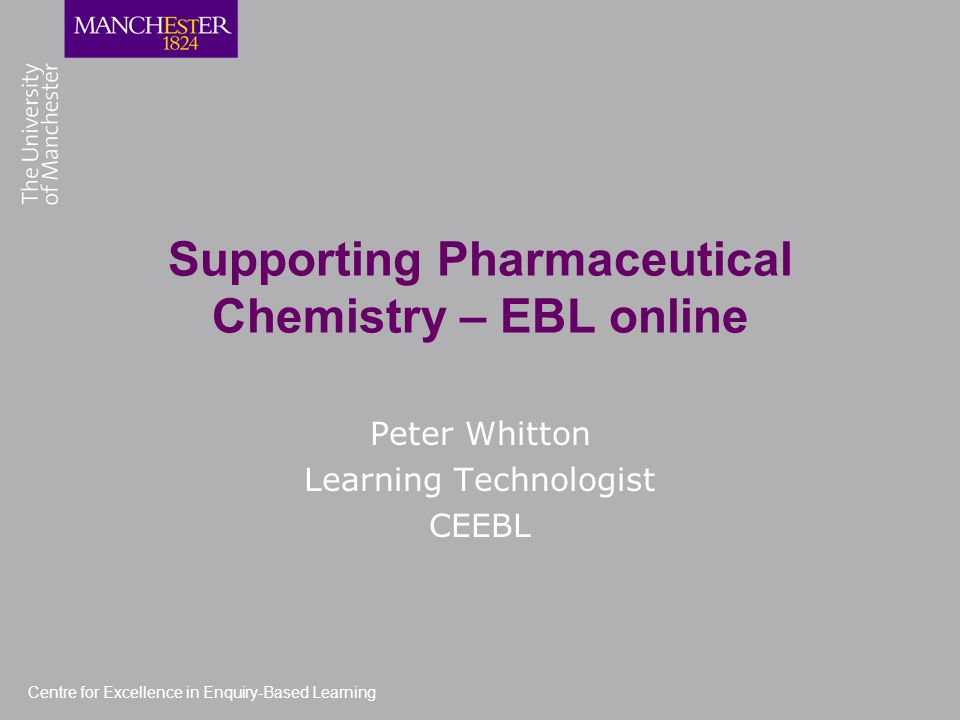 Centre for Excellence in Enquiry-Based Learning Supporting Pharmaceutical Chemistry – EBL online Peter Whitton Learning Technologist CEEBL