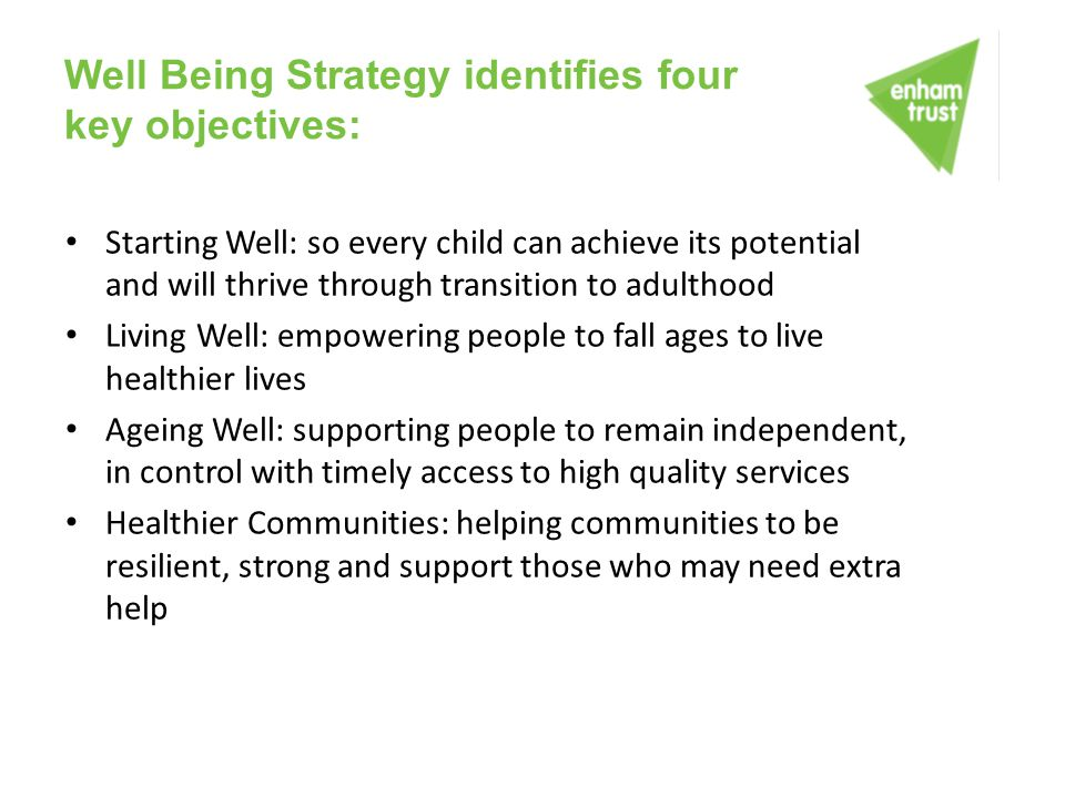 Well Being Strategy identifies four key objectives: Starting Well: so every child can achieve its potential and will thrive through transition to adul