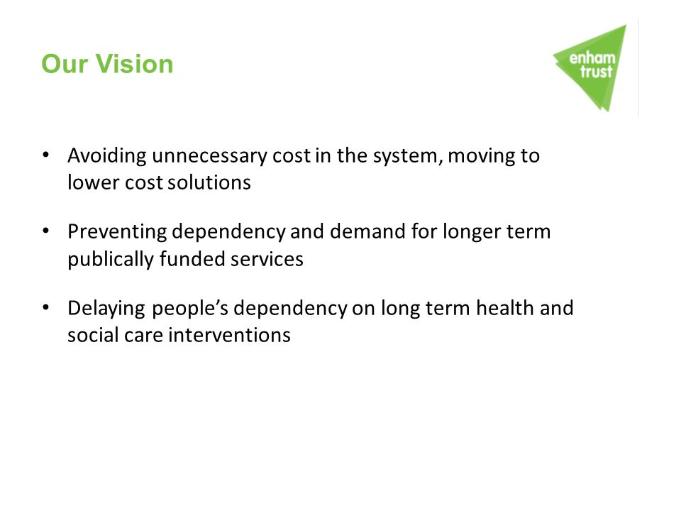 Our Vision Avoiding unnecessary cost in the system, moving to lower cost solutions Preventing dependency and demand for longer term publically funded