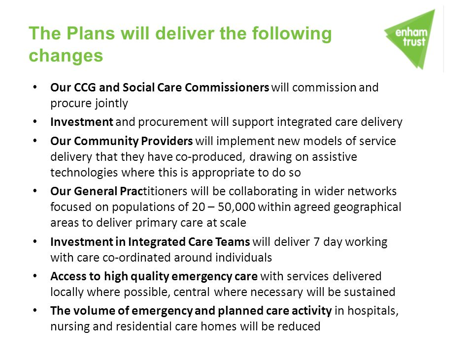 The Plans will deliver the following changes Our CCG and Social Care Commissioners will commission and procure jointly Investment and procurement will