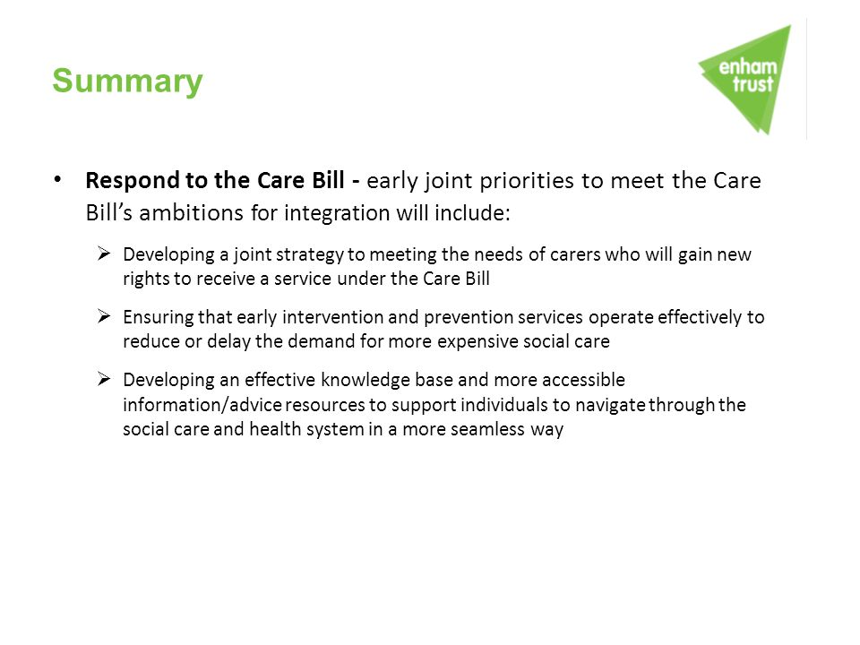 Summary Respond to the Care Bill - early joint priorities to meet the Care Bill's ambitions for integration will include:  Developing a joint strateg