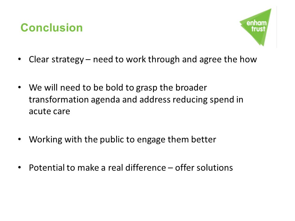 Conclusion Clear strategy – need to work through and agree the how We will need to be bold to grasp the broader transformation agenda and address redu