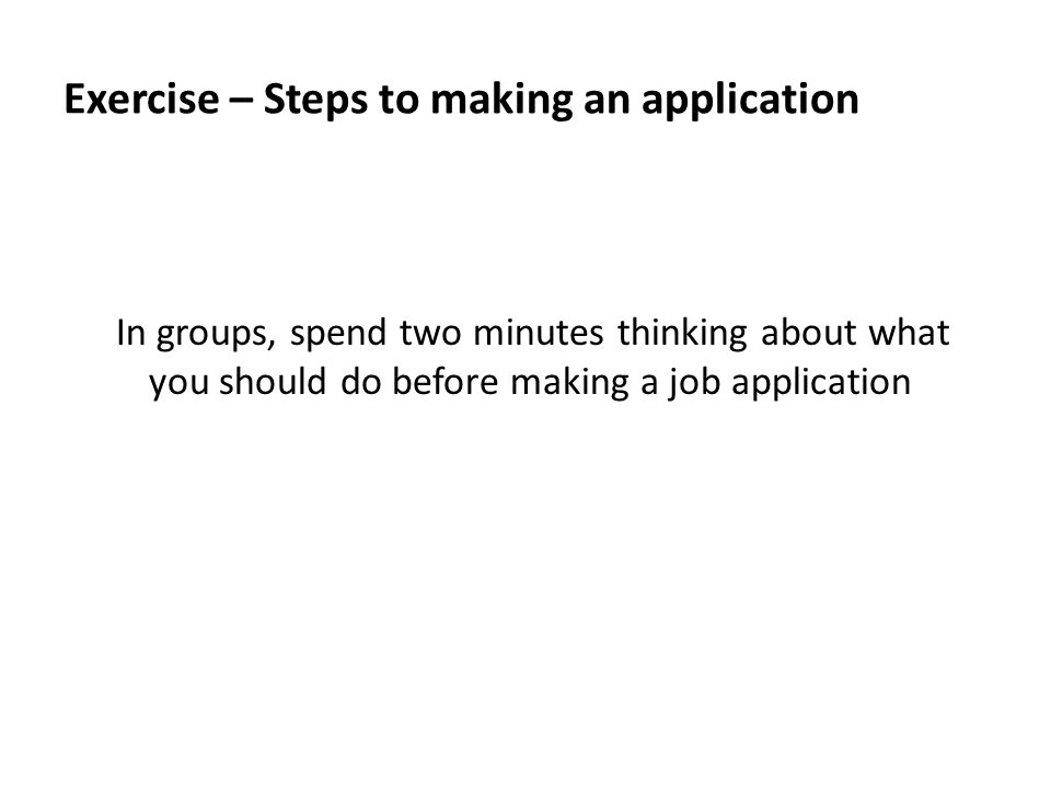 Exercise – Steps to making an application In groups, spend two minutes thinking about what you should do before making a job application