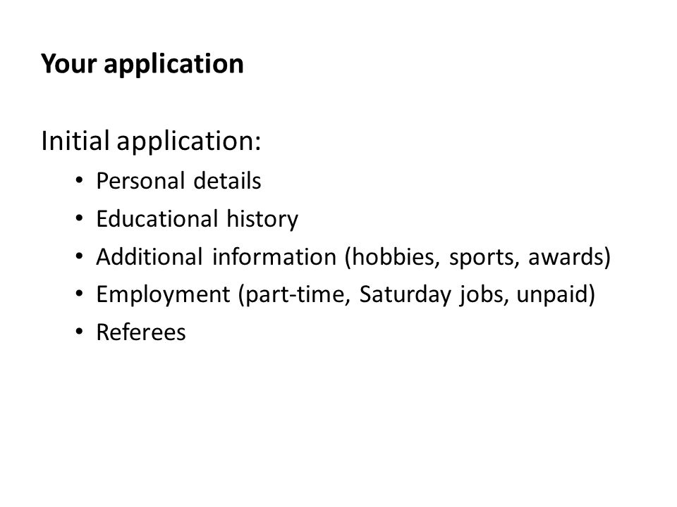 Your application Initial application: Personal details Educational history Additional information (hobbies, sports, awards) Employment (part-time, Saturday jobs, unpaid) Referees