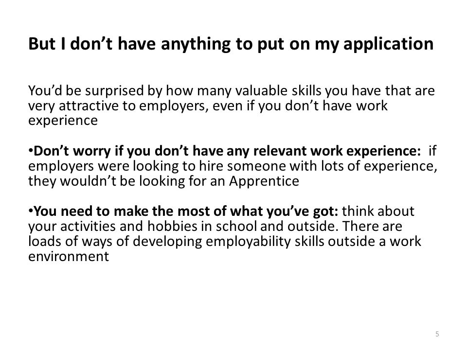 But I don't have anything to put on my application You'd be surprised by how many valuable skills you have that are very attractive to employers, even if you don't have work experience Don't worry if you don't have any relevant work experience: if employers were looking to hire someone with lots of experience, they wouldn't be looking for an Apprentice You need to make the most of what you've got: think about your activities and hobbies in school and outside.