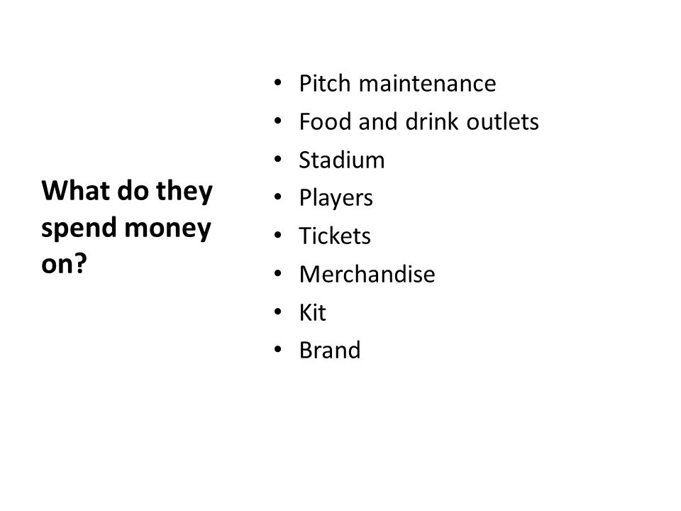 Pitch maintenance Food and drink outlets Stadium Players Tickets Merchandise Kit Brand What do they spend money on