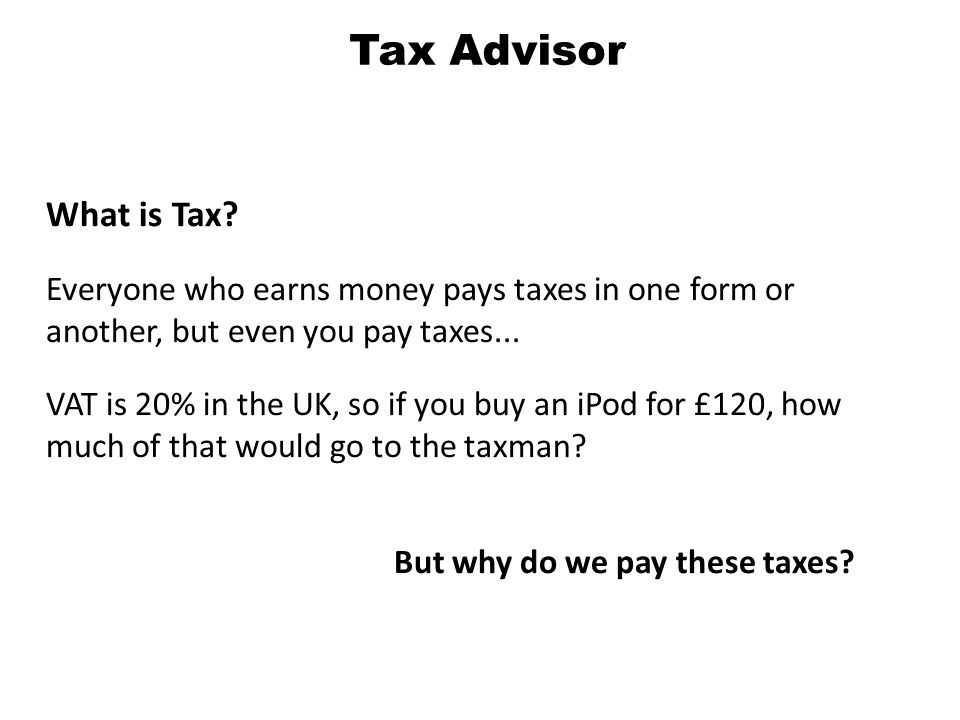 What is Tax. Everyone who earns money pays taxes in one form or another, but even you pay taxes...