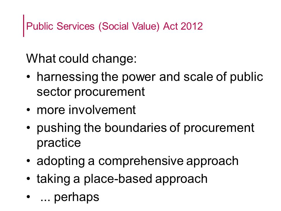 Public Services (Social Value) Act 2012 What could change: harnessing the power and scale of public sector procurement more involvement pushing the boundaries of procurement practice adopting a comprehensive approach taking a place-based approach...