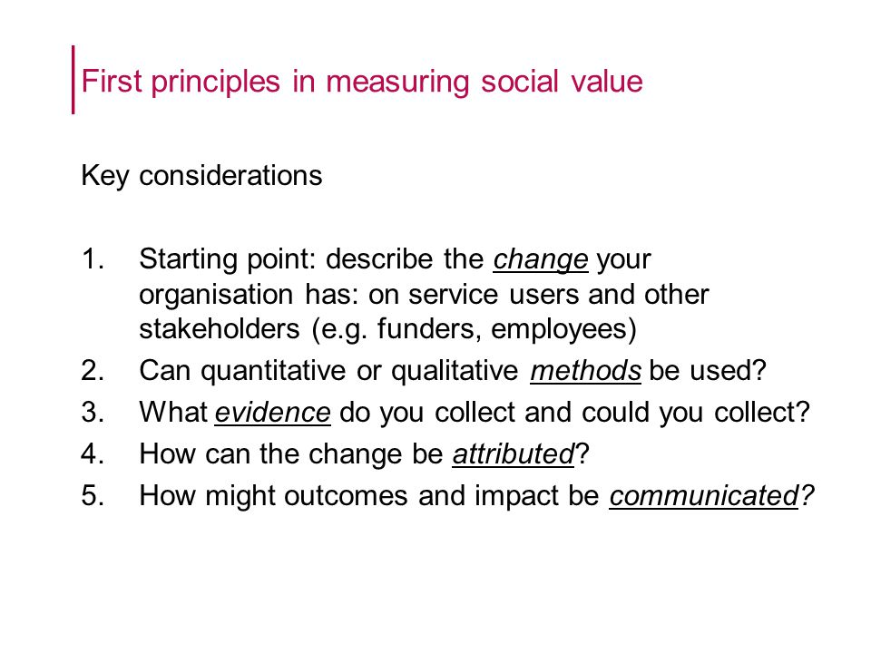 First principles in measuring social value Key considerations 1.Starting point: describe the change your organisation has: on service users and other stakeholders (e.g.
