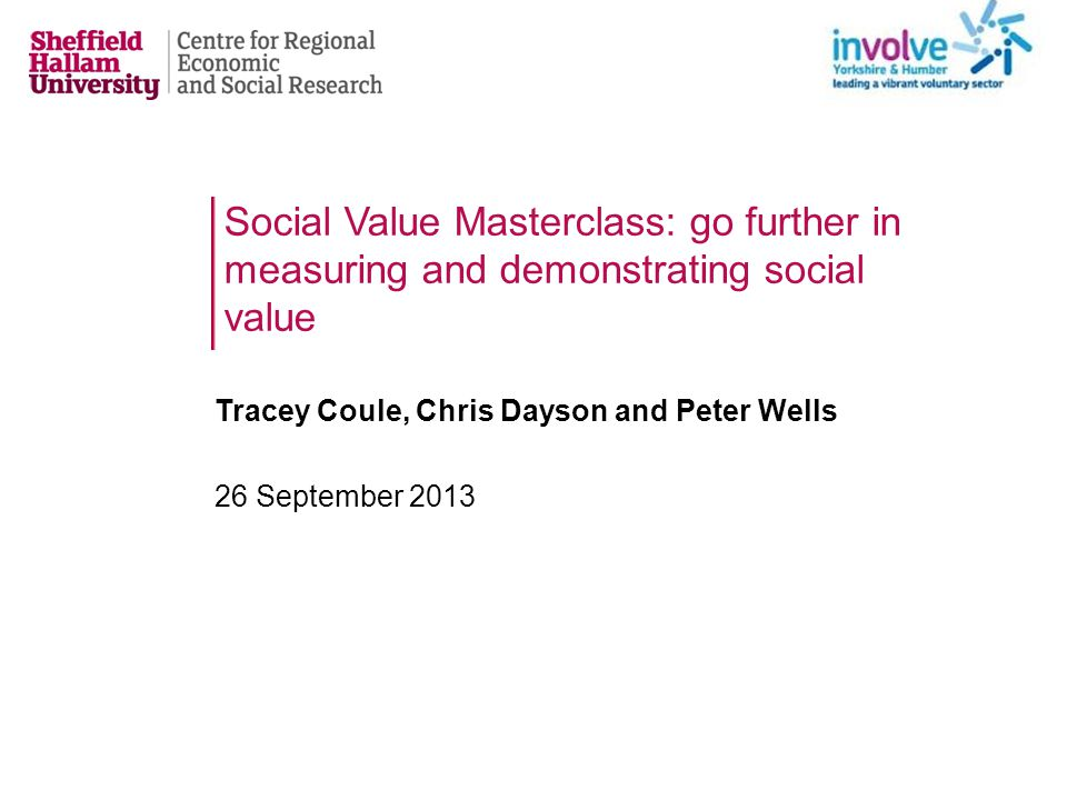 Social Value Masterclass: go further in measuring and demonstrating social value Tracey Coule, Chris Dayson and Peter Wells 26 September 2013