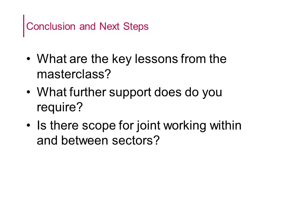 What are the key lessons from the masterclass. What further support does do you require.