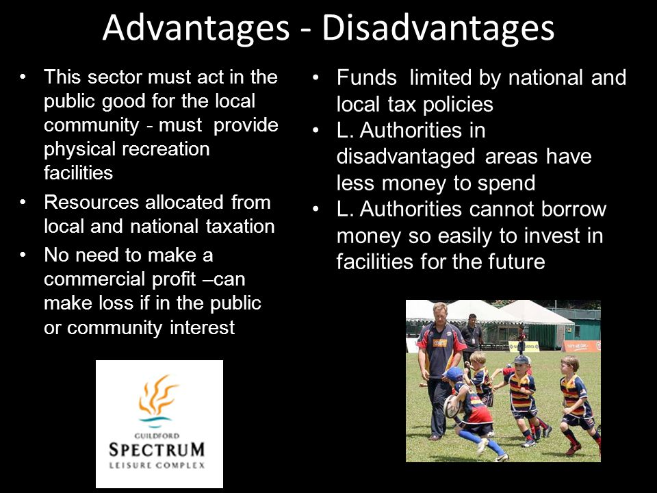 Advantages - Disadvantages This sector must act in the public good for the local community - must provide physical recreation facilities Resources all