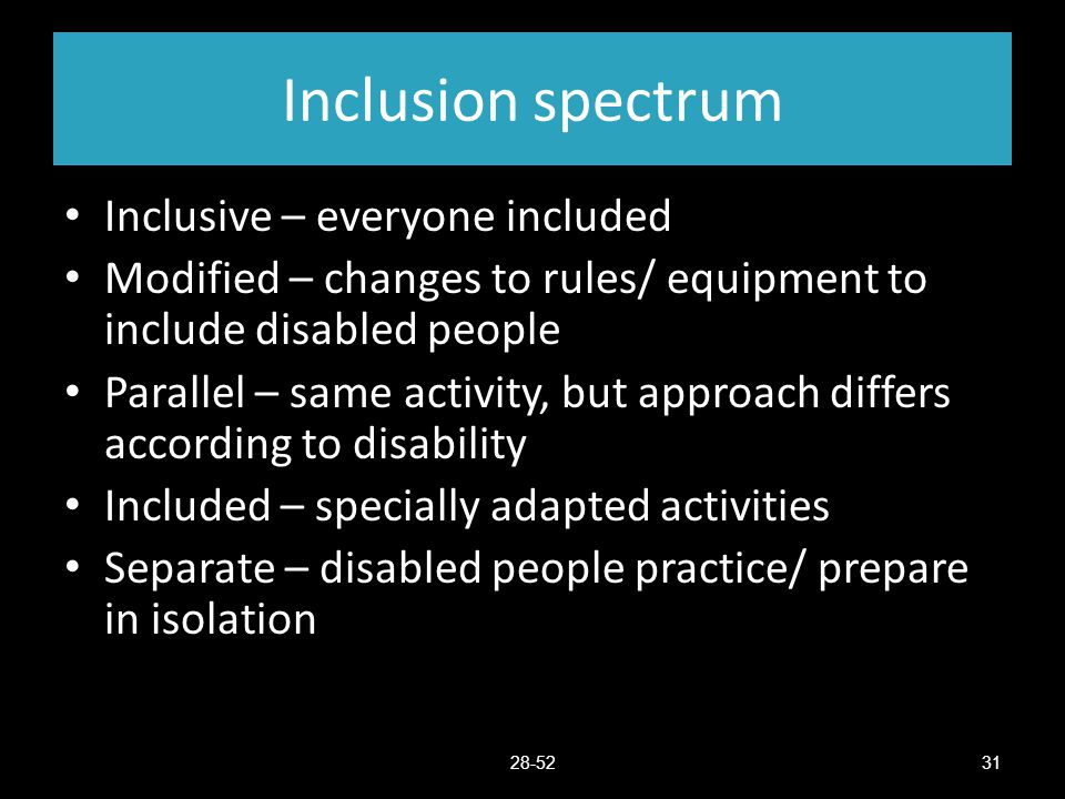 Inclusion spectrum Inclusive – everyone included Modified – changes to rules/ equipment to include disabled people Parallel – same activity, but appro
