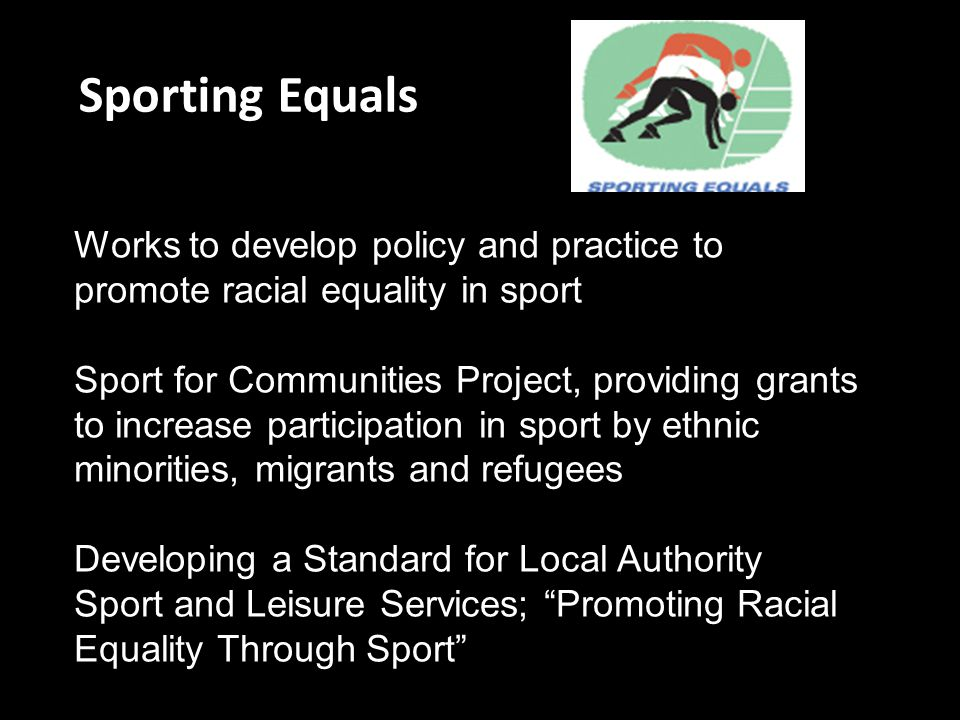 Sporting Equals Works to develop policy and practice to promote racial equality in sport Sport for Communities Project, providing grants to increase p