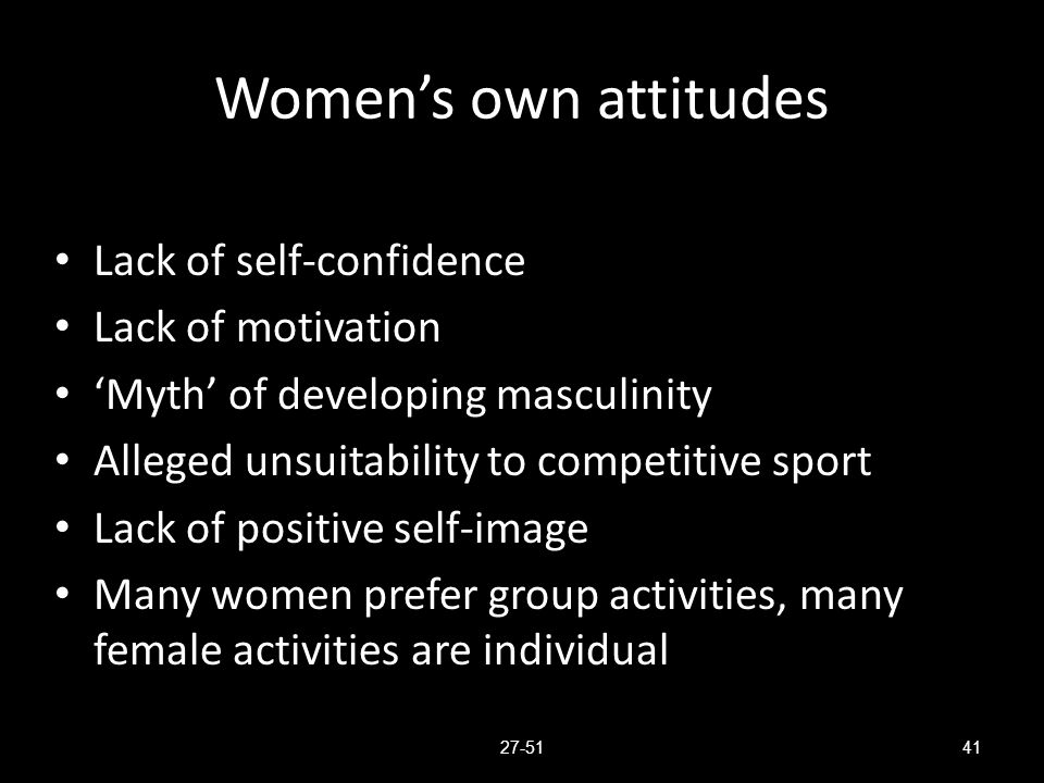 Women's own attitudes Lack of self-confidence Lack of motivation 'Myth' of developing masculinity Alleged unsuitability to competitive sport Lack of p