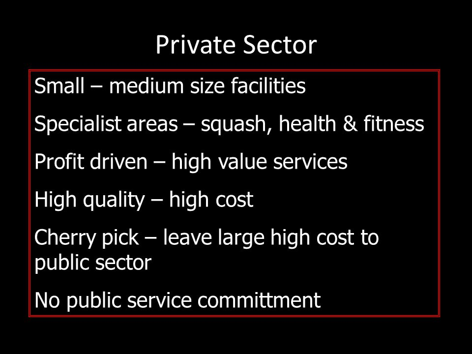 Private Sector Small – medium size facilities Specialist areas – squash, health & fitness Profit driven – high value services High quality – high cost
