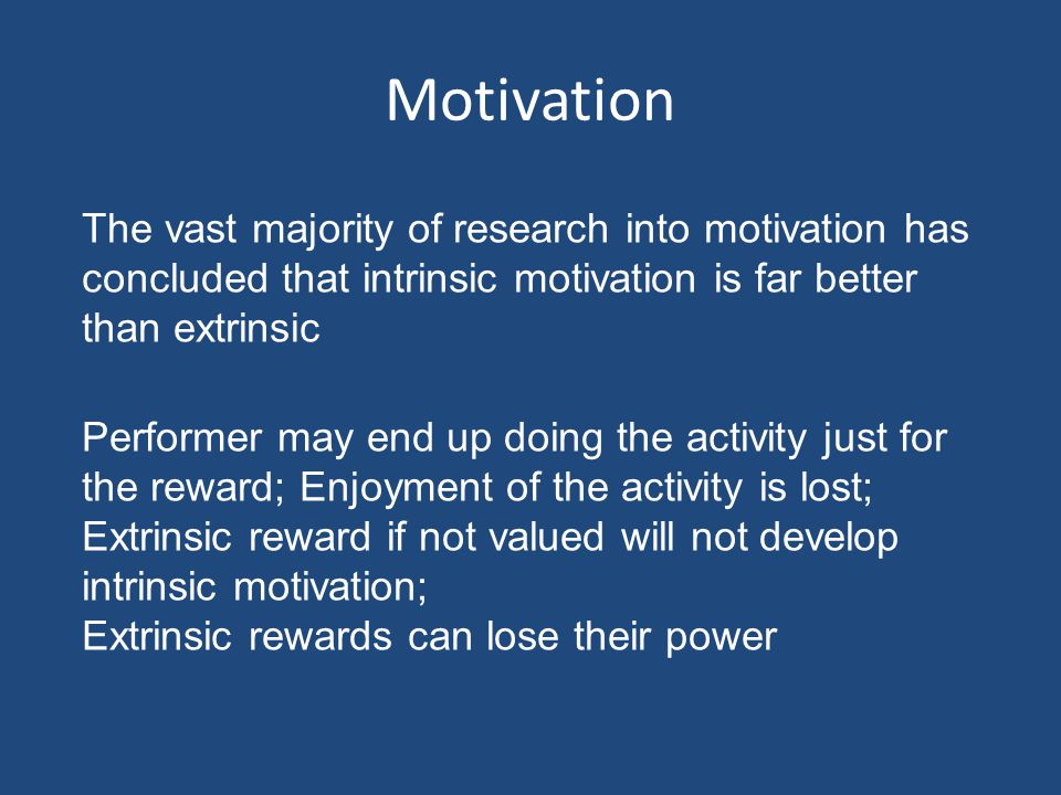 Motivation Intrinsic – from within – participation for sheer fun/enjoyment (self-satisfaction); Extrinsic – from without/outside – playing for rewards