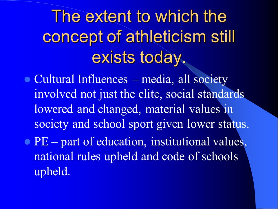 The extent to which the concept of athleticism still exists today. Cultural Influences – media, all society involved not just the elite, social standa