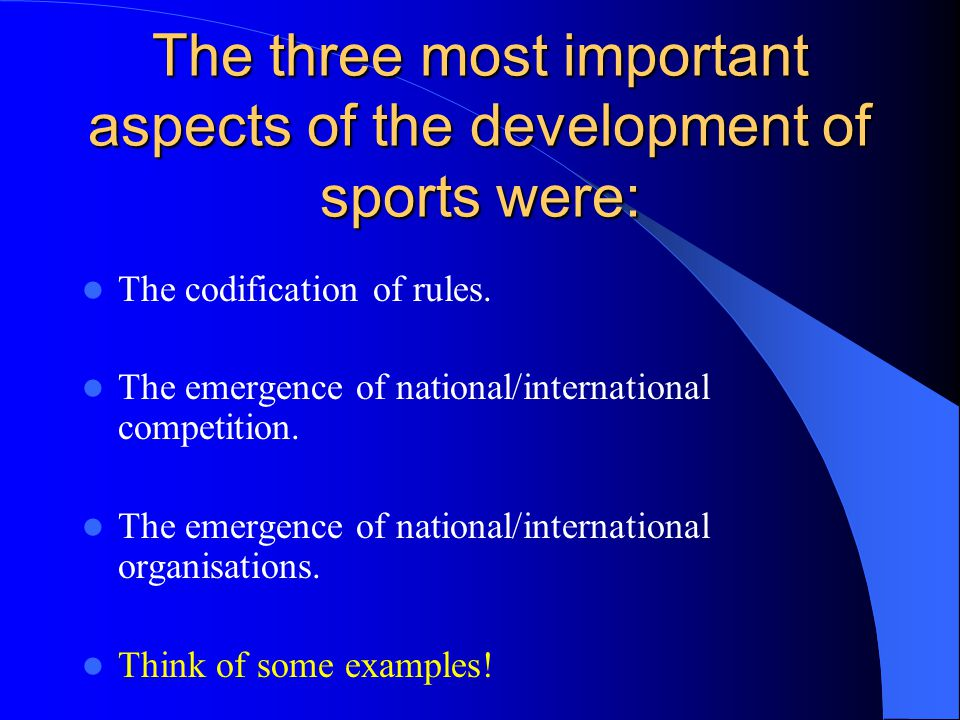 The three most important aspects of the development of sports were: The codification of rules. The emergence of national/international competition. Th