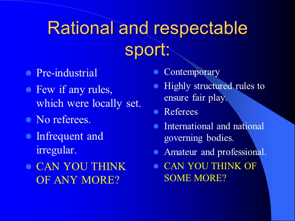 Rational and respectable sport: Pre-industrial Few if any rules, which were locally set. No referees. Infrequent and irregular. CAN YOU THINK OF ANY M