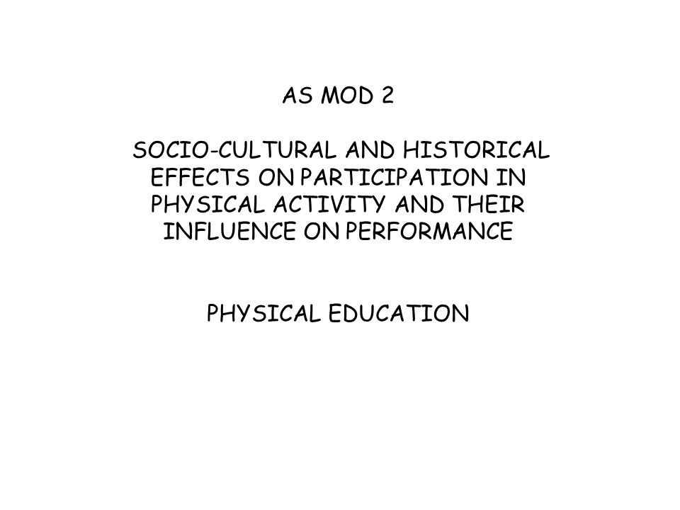 AS MOD 2 SOCIO-CULTURAL AND HISTORICAL EFFECTS ON PARTICIPATION IN PHYSICAL ACTIVITY AND THEIR INFLUENCE ON PERFORMANCE PHYSICAL EDUCATION