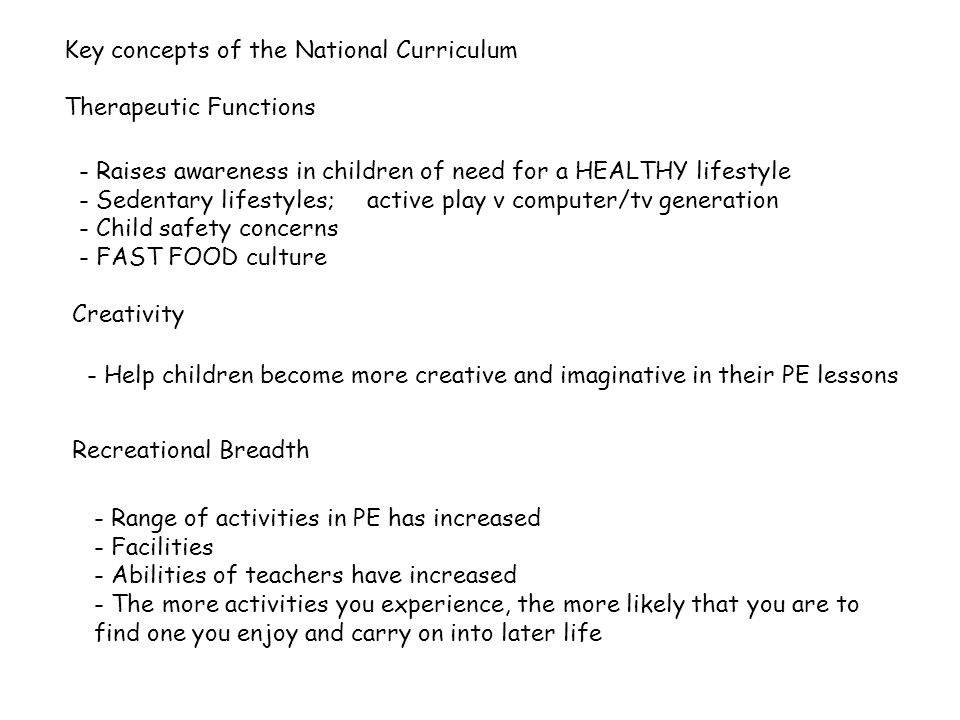 Key concepts of the National Curriculum Therapeutic Functions - Raises awareness in children of need for a HEALTHY lifestyle - Sedentary lifestyles;active play v computer/tv generation - Child safety concerns - FAST FOOD culture Creativity - Help children become more creative and imaginative in their PE lessons Recreational Breadth - Range of activities in PE has increased - Facilities - Abilities of teachers have increased - The more activities you experience, the more likely that you are to find one you enjoy and carry on into later life