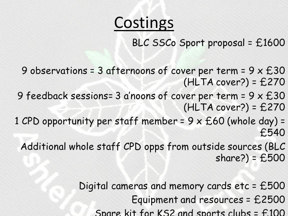 Costings BLC SSCo Sport proposal = £1600 9 observations = 3 afternoons of cover per term = 9 x £30 (HLTA cover ) = £270 9 feedback sessions= 3 a'noons of cover per term = 9 x £30 (HLTA cover ) = £270 1 CPD opportunity per staff member = 9 x £60 (whole day) = £540 Additional whole staff CPD opps from outside sources (BLC share ) = £500 Digital cameras and memory cards etc = £500 Equipment and resources = £2500 Spare kit for KS2 and sports clubs = £100 Training tops for KS2 & KS1 = £1000 - £2000 TOTAL EXPENDITURE = £8300