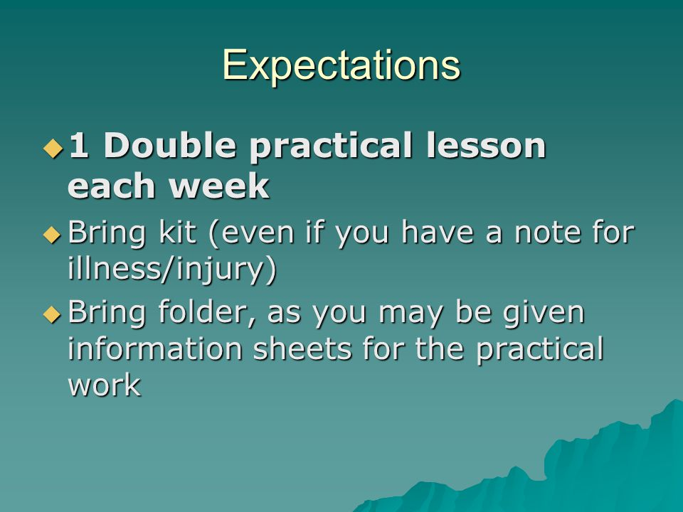 Expectations  1 Double practical lesson each week  Bring kit (even if you have a note for illness/injury)  Bring folder, as you may be given information sheets for the practical work