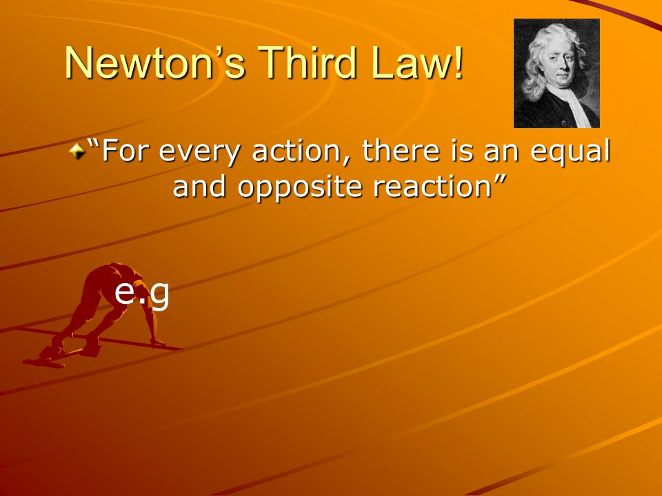 Newton's Third Law! For every action, there is an equal and opposite reaction e.g