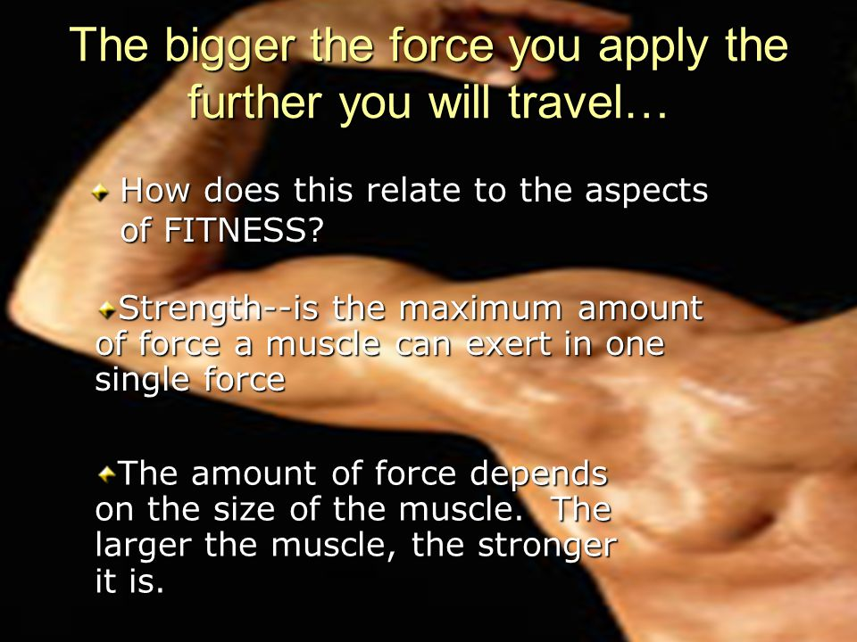 The bigger the force you apply the further you will travel… How does this relate to the aspects of FITNESS.