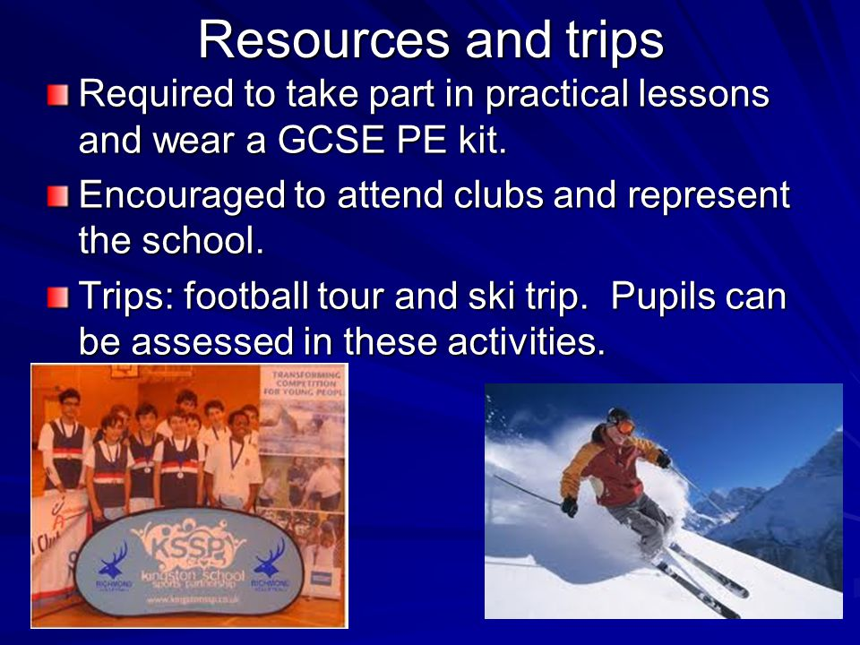 Resources and trips Required to take part in practical lessons and wear a GCSE PE kit.