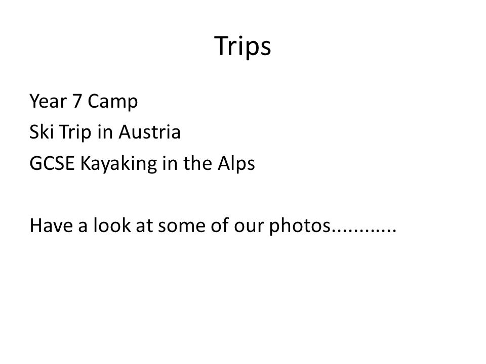 Trips Year 7 Camp Ski Trip in Austria GCSE Kayaking in the Alps Have a look at some of our photos............