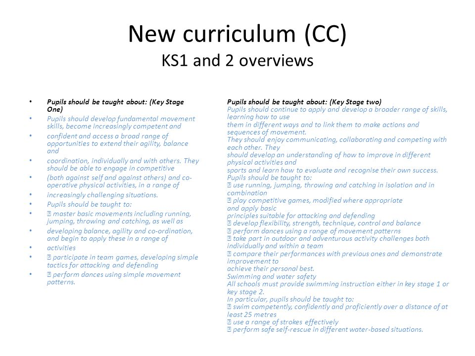 New curriculum (CC) KS1 and 2 overviews Pupils should be taught about: (Key Stage One) Pupils should develop fundamental movement skills, become increasingly competent and confident and access a broad range of opportunities to extend their agility, balance and coordination, individually and with others.
