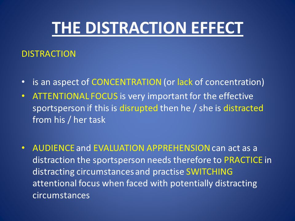 THE DISTRACTION EFFECT DISTRACTION is an aspect of CONCENTRATION (or lack of concentration) ATTENTIONAL FOCUS is very important for the effective sportsperson if this is disrupted then he / she is distracted from his / her task AUDIENCE and EVALUATION APPREHENSION can act as a distraction the sportsperson needs therefore to PRACTICE in distracting circumstances and practise SWITCHING attentional focus when faced with potentially distracting circumstances