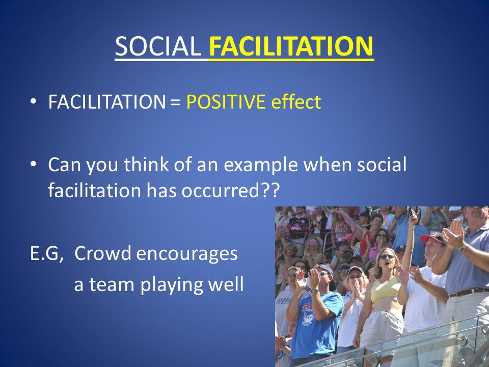 SOCIAL FACILITATION FACILITATION = POSITIVE effect Can you think of an example when social facilitation has occurred .