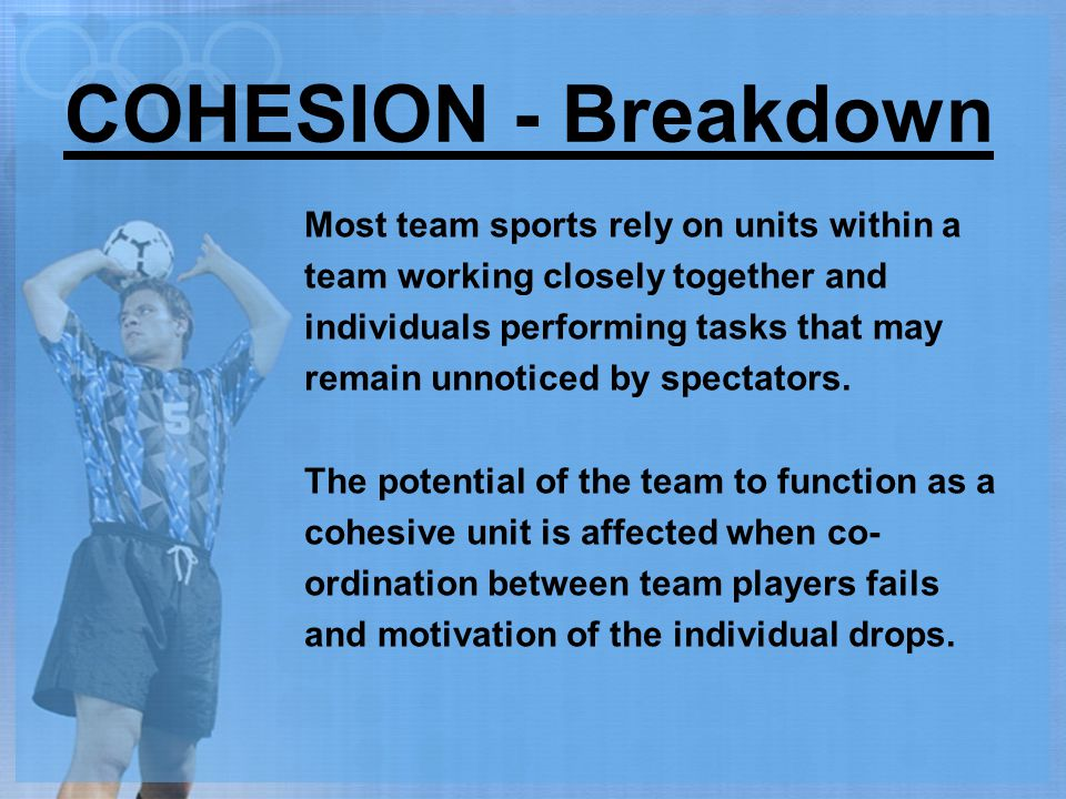 COHESION - Breakdown Most team sports rely on units within a team working closely together and individuals performing tasks that may remain unnoticed