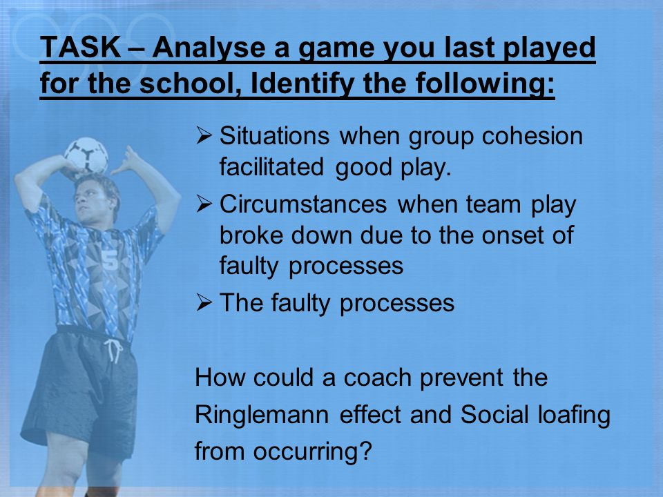 TASK – Analyse a game you last played for the school, Identify the following:  Situations when group cohesion facilitated good play.  Circumstances