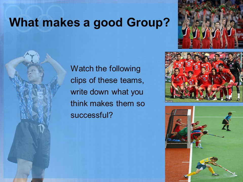 What makes a good Group? Watch the following clips of these teams, write down what you think makes them so successful?