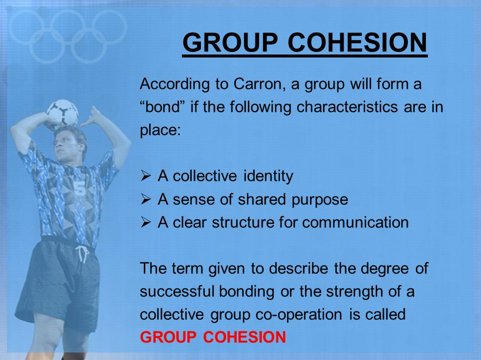 """GROUP COHESION According to Carron, a group will form a """"bond"""" if the following characteristics are in place:  A collective identity  A sense of sha"""
