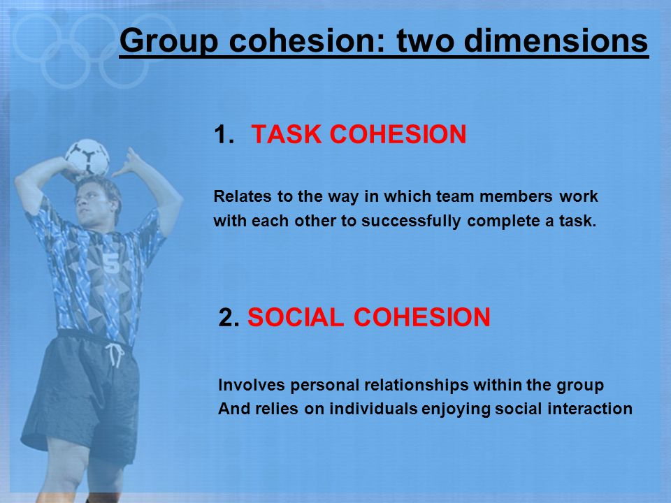 Group cohesion: two dimensions 1.TASK COHESION Relates to the way in which team members work with each other to successfully complete a task. 2. SOCIA