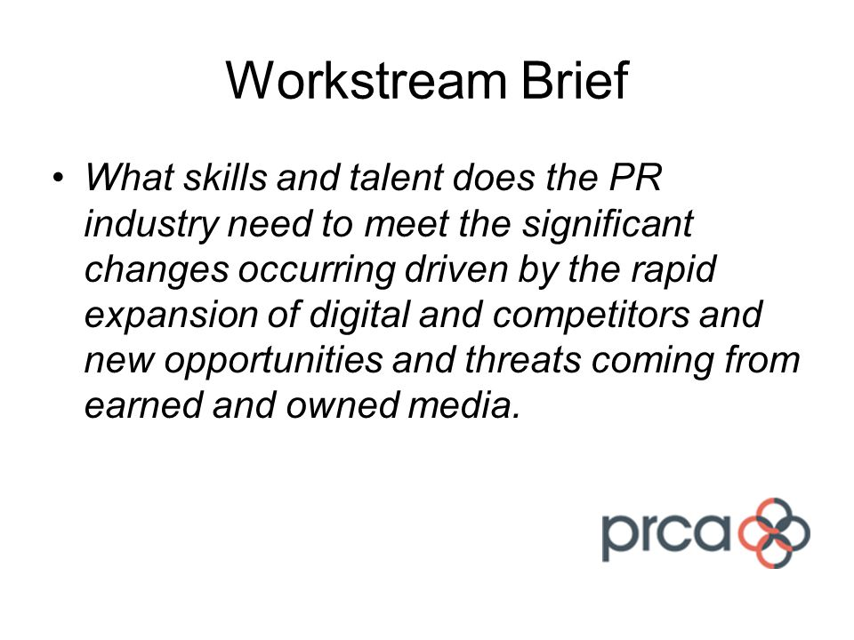 Workstream Brief What skills and talent does the PR industry need to meet the significant changes occurring driven by the rapid expansion of digital a