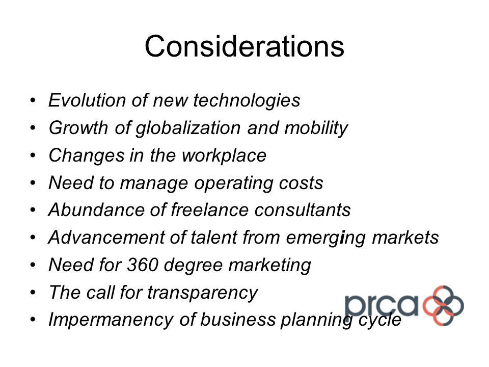 Considerations Evolution of new technologies Growth of globalization and mobility Changes in the workplace Need to manage operating costs Abundance of freelance consultants Advancement of talent from emerging markets Need for 360 degree marketing The call for transparency Impermanency of business planning cycle
