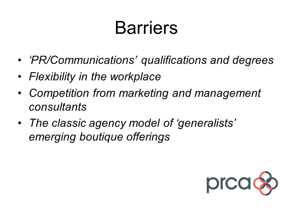 Barriers 'PR/Communications' qualifications and degrees Flexibility in the workplace Competition from marketing and management consultants The classic agency model of 'generalists' emerging boutique offerings