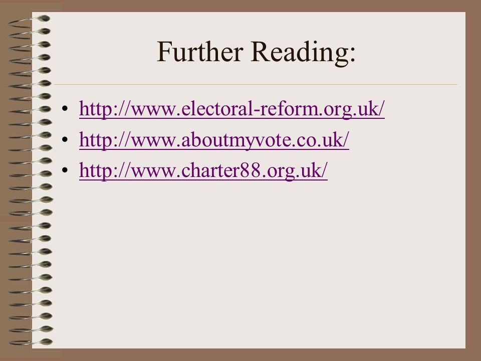 Further Reading: http://www.electoral-reform.org.uk/ http://www.aboutmyvote.co.uk/ http://www.charter88.org.uk/
