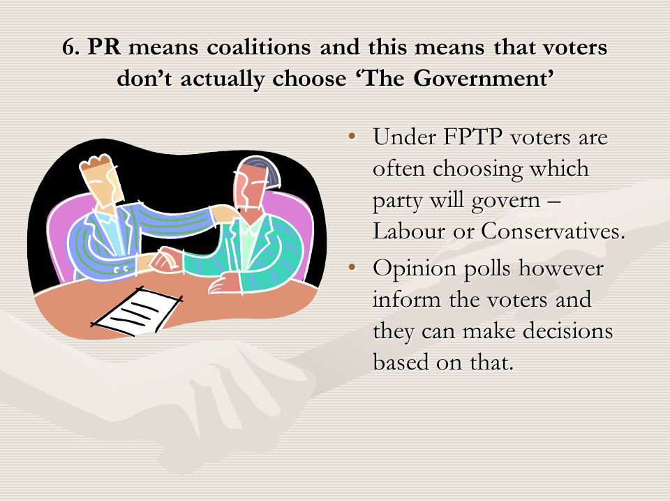 6. PR means coalitions and this means that voters don't actually choose 'The Government' Under FPTP voters are often choosing which party will govern