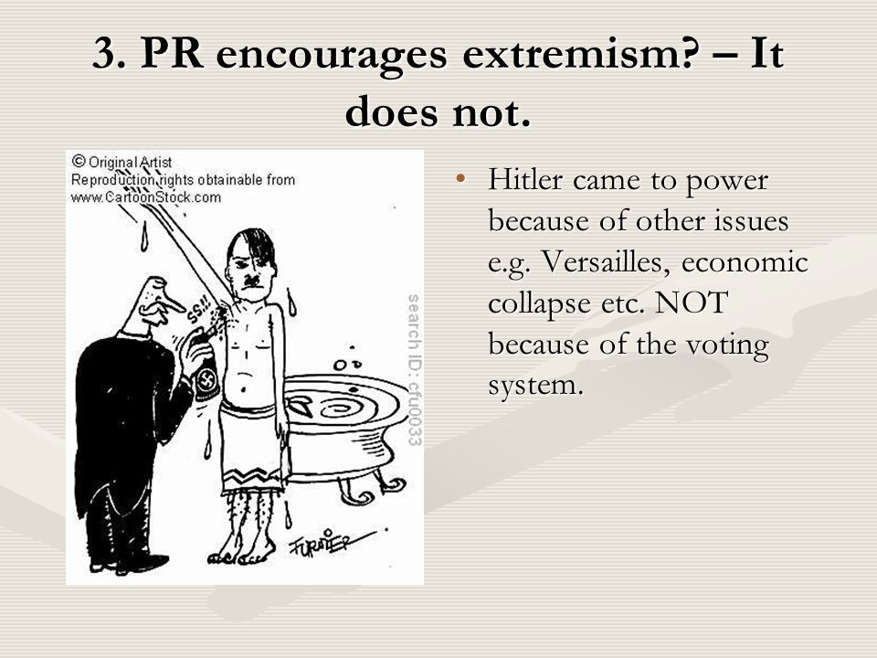 3. PR encourages extremism. – It does not. Hitler came to power because of other issues e.g.