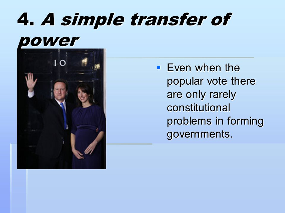 4. A simple transfer of power  Even when the popular vote there are only rarely constitutional problems in forming governments.