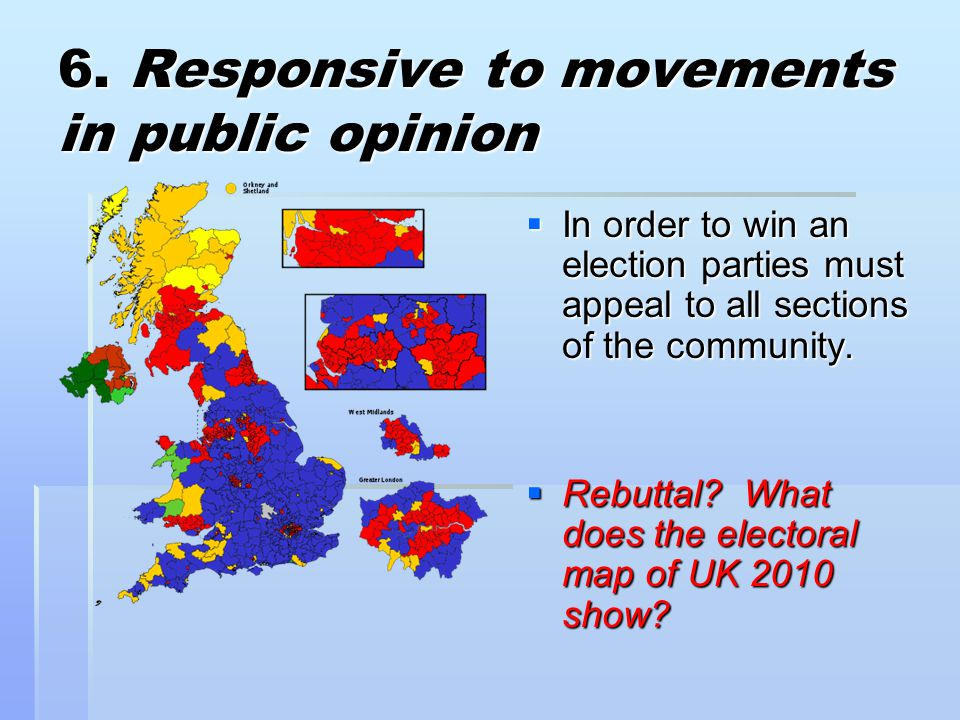 6. Responsive to movements in public opinion  In order to win an election parties must appeal to all sections of the community.  Rebuttal? What does