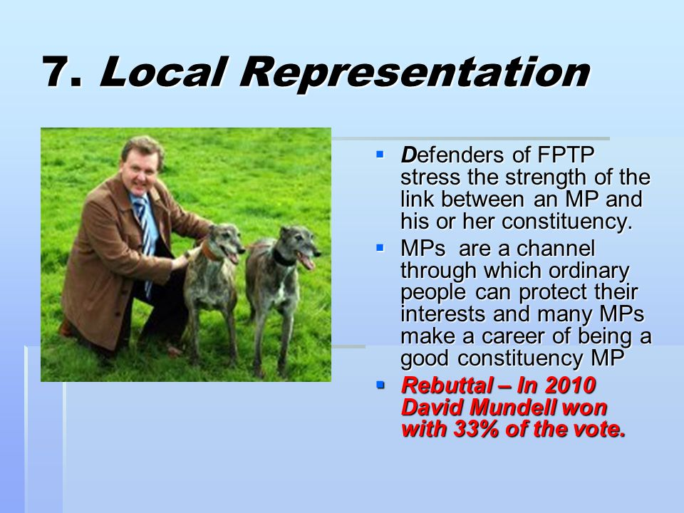 7. Local Representation  Defenders of FPTP stress the strength of the link between an MP and his or her constituency.  MPs are a channel through whi